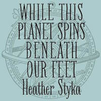 heather styka while this planet spins beneath our feet